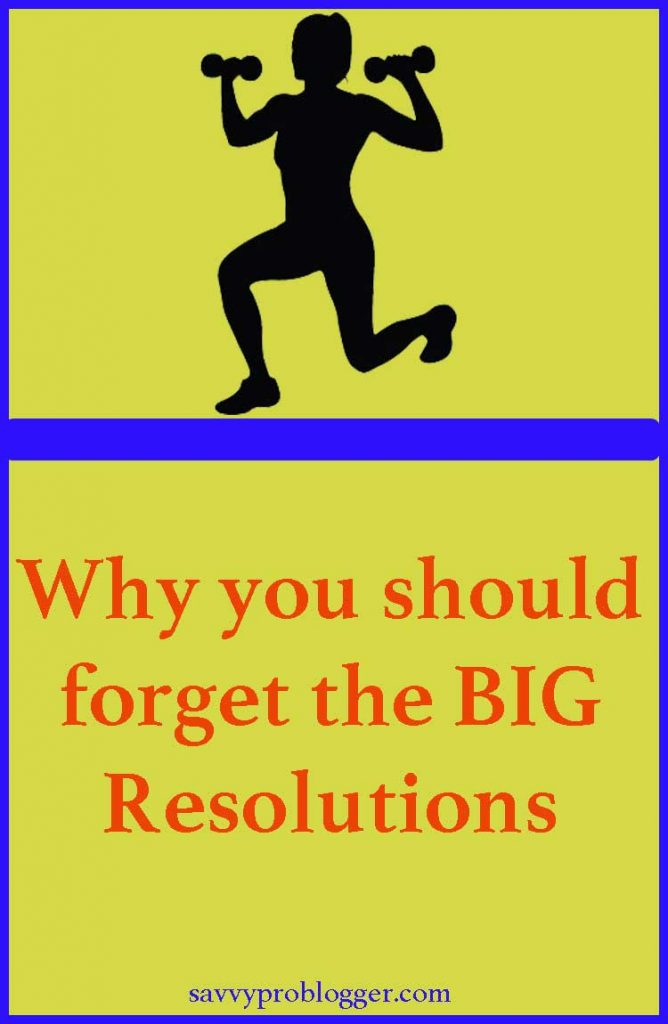 forget big resolutions and focus savvyproblogger